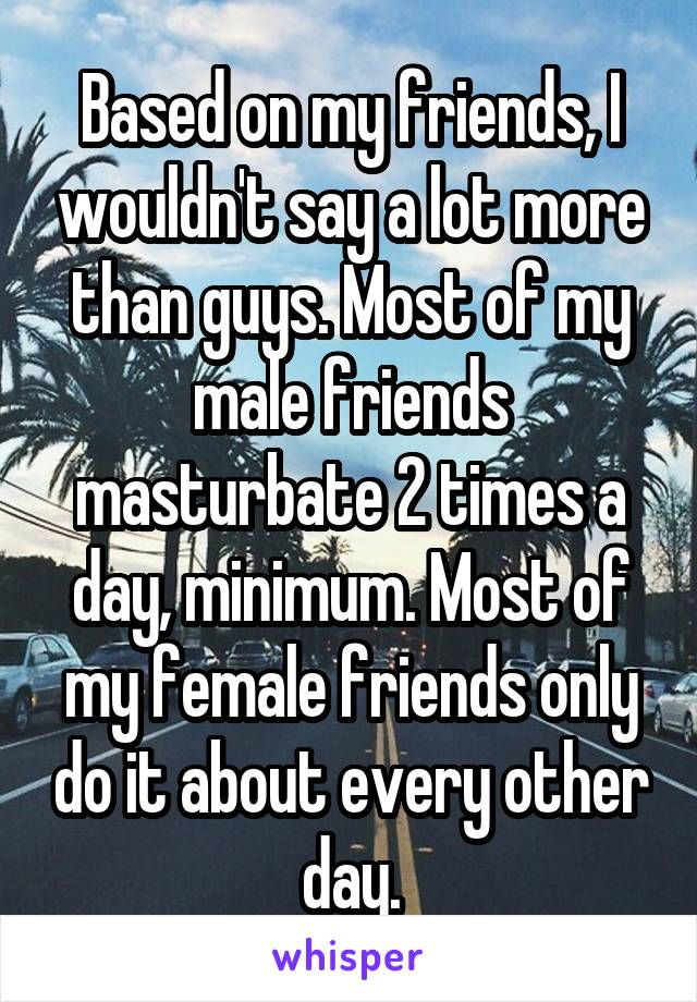 Based on my friends, I wouldn't say a lot more than guys.