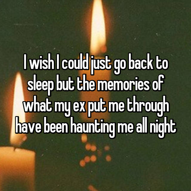 I wish I could just go back to sleep but the memories of what my ex put me through have been haunting me all night 😭