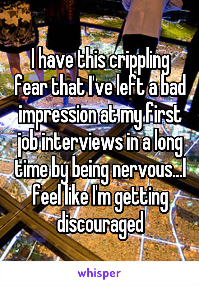 I have this crippling fear that I've left a bad impression at my first job interviews in a long time by being nervous...I feel like I'm getting discouraged