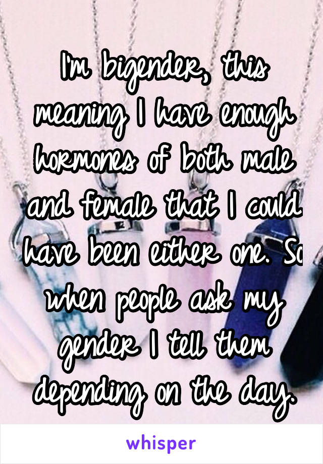 I'm bigender, this meaning I have enough hormones of both