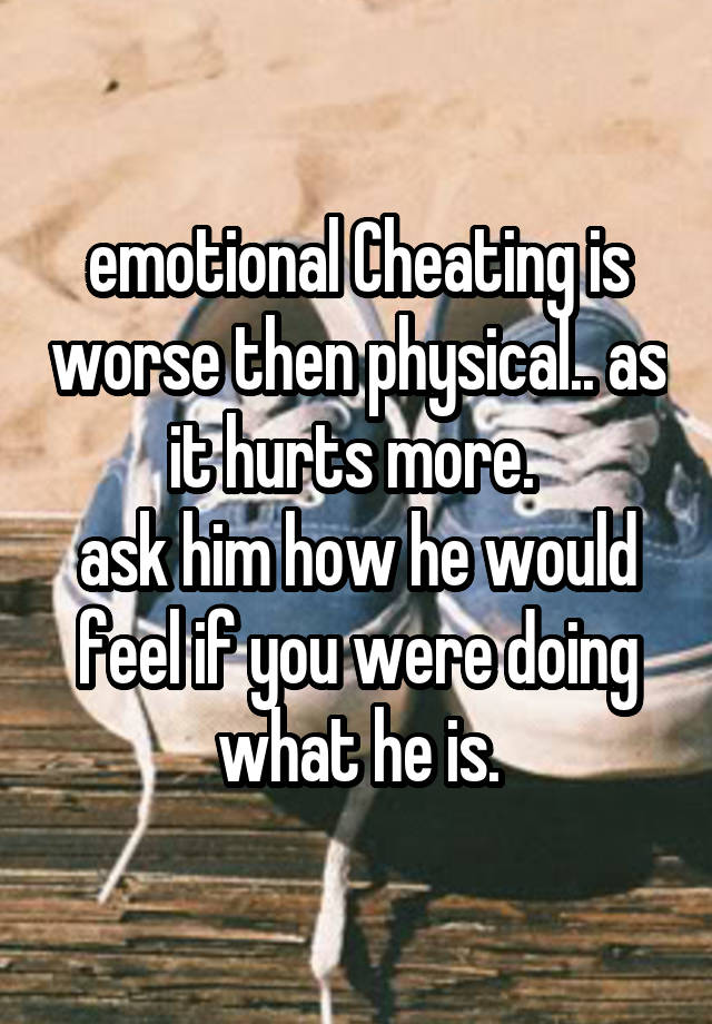 emotional Cheating is worse then physical   as it hurts more