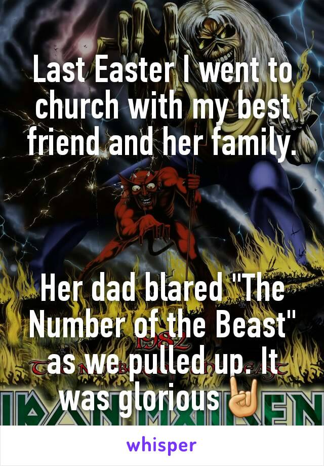 "Last Easter I went to church with my best friend and her family.    Her dad blared ""The Number of the Beast"" as we pulled up. It was glorious🤘"
