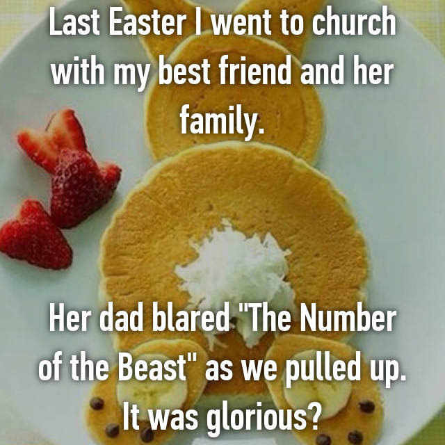 """Last Easter I went to church with my best friend and her family.    Her dad blared """"The Number of the Beast"""" as we pulled up. It was glorious🤘"""
