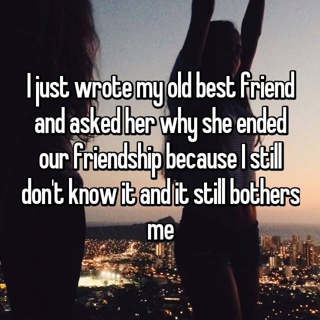 I just wrote my old best friend and asked her why she ended our friendship because I still don't know it and it still bothers me😩