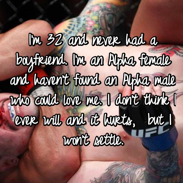 I'm 32 and never had a boyfriend. I'm an Alpha female and haven't found an Alpha male who could love me. I don't think I ever will and it hurts,  but I won't settle.