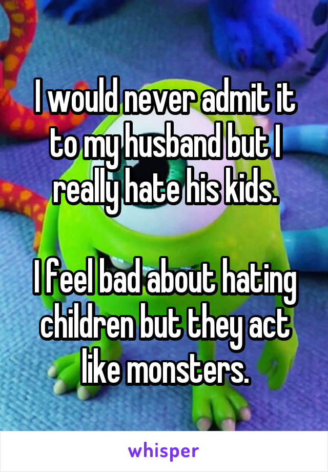 I would never admit it to my husband but I really hate his kids.  I feel bad about hating children but they act like monsters.
