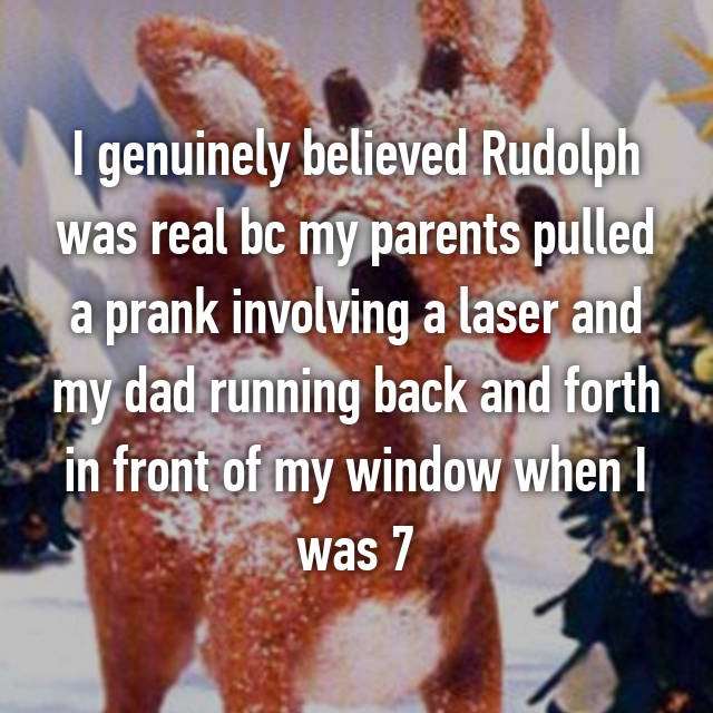 I genuinely believed Rudolph was real bc my parents pulled a prank involving a laser and my dad running back and forth in front of my window when I was 7