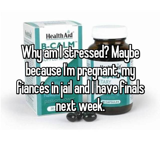 Why am I stressed? Maybe because I'm pregnant, my fiancés in jail and I have finals next week.