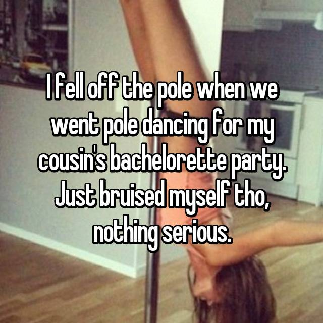 I fell off the pole when we went pole dancing for my cousin's bachelorette party. Just bruised myself tho, nothing serious.