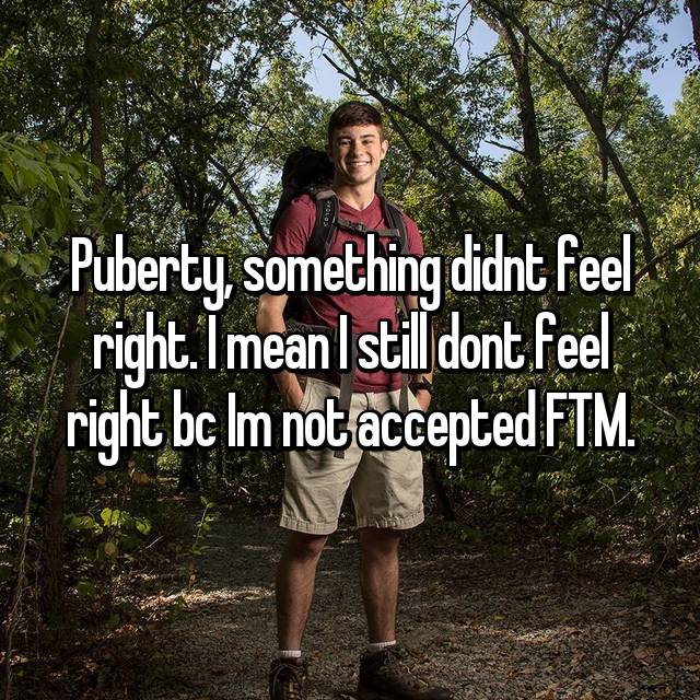 Puberty, something didnt feel right. I mean I still dont feel right bc Im not accepted FTM.