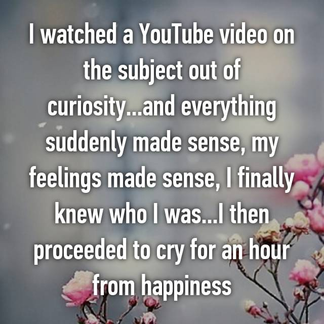 I watched a YouTube video on the subject out of curiosity...and everything suddenly made sense, my feelings made sense, I finally knew who I was...I then proceeded to cry for an hour from happiness