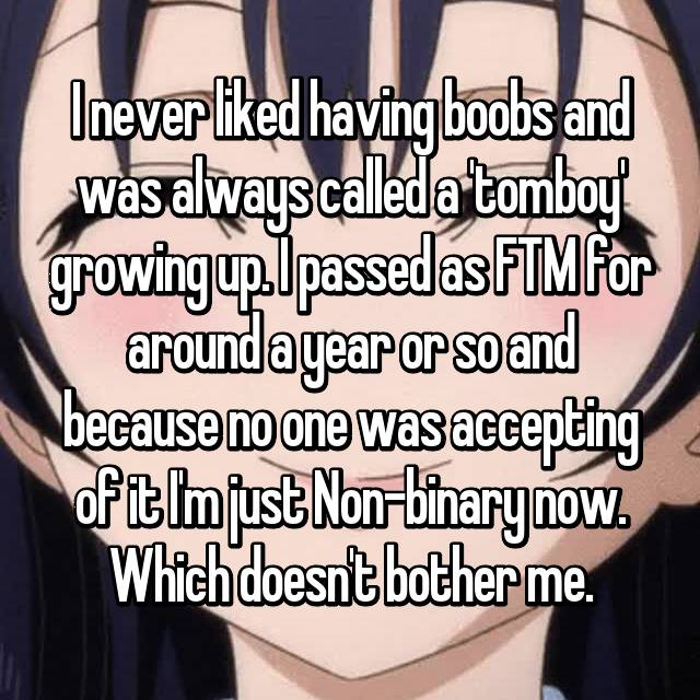 I never liked having boobs and was always called a 'tomboy' growing up. I passed as FTM for around a year or so and because no one was accepting of it I'm just Non-binary now. Which doesn't bother me.