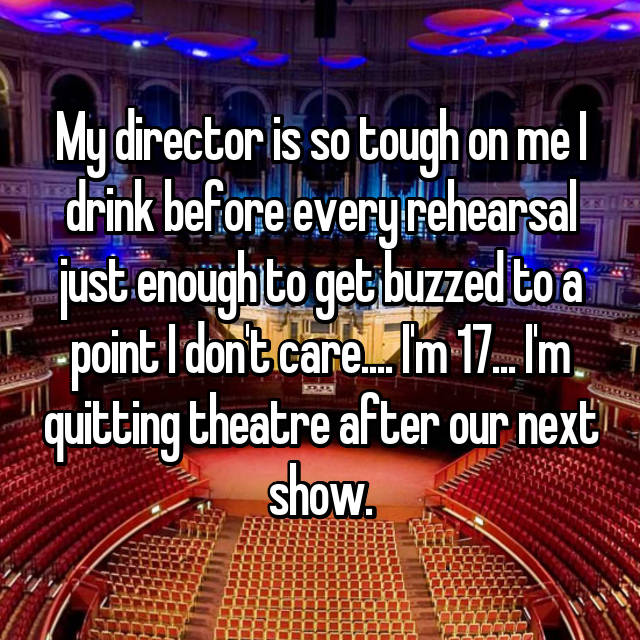 My director is so tough on me I drink before every rehearsal just enough to get buzzed to a point I don't care.... I'm 17... I'm quitting theatre after our next show.