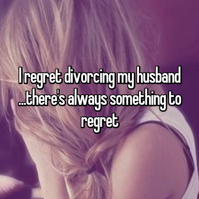 I regret divorcing my husband ...there's always something to regret