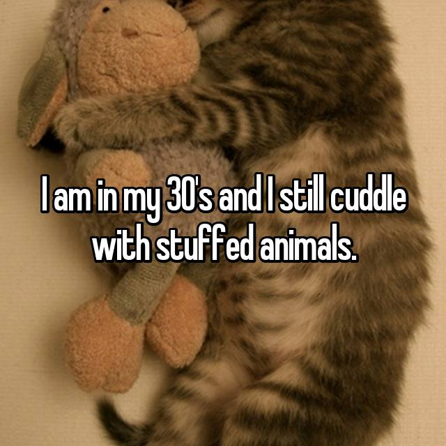 I am in my 30's and I still cuddle with stuffed animals.