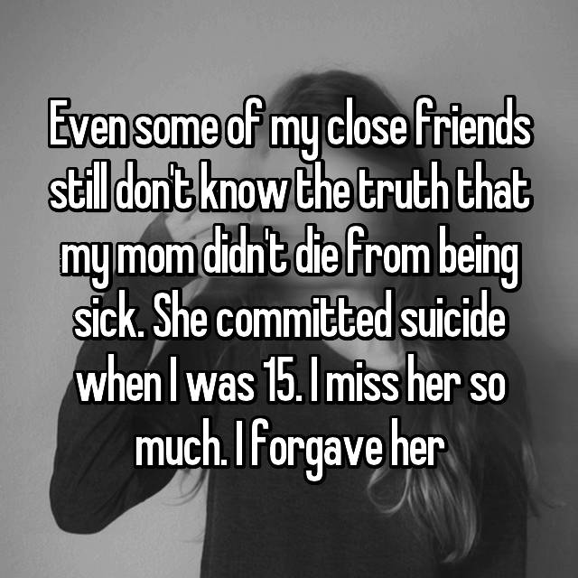 Even some of my close friends still don't know the truth that my mom didn't die from being sick. She committed suicide when I was 15. I miss her so much. I forgave her