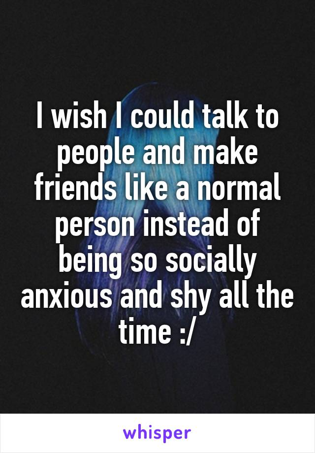 I wish I could talk to people and make friends like a normal person instead of being so socially anxious and shy all the time :/