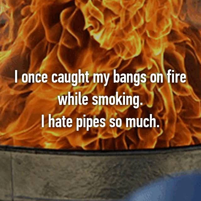 I once caught my bangs on fire while smoking. I hate pipes so much.