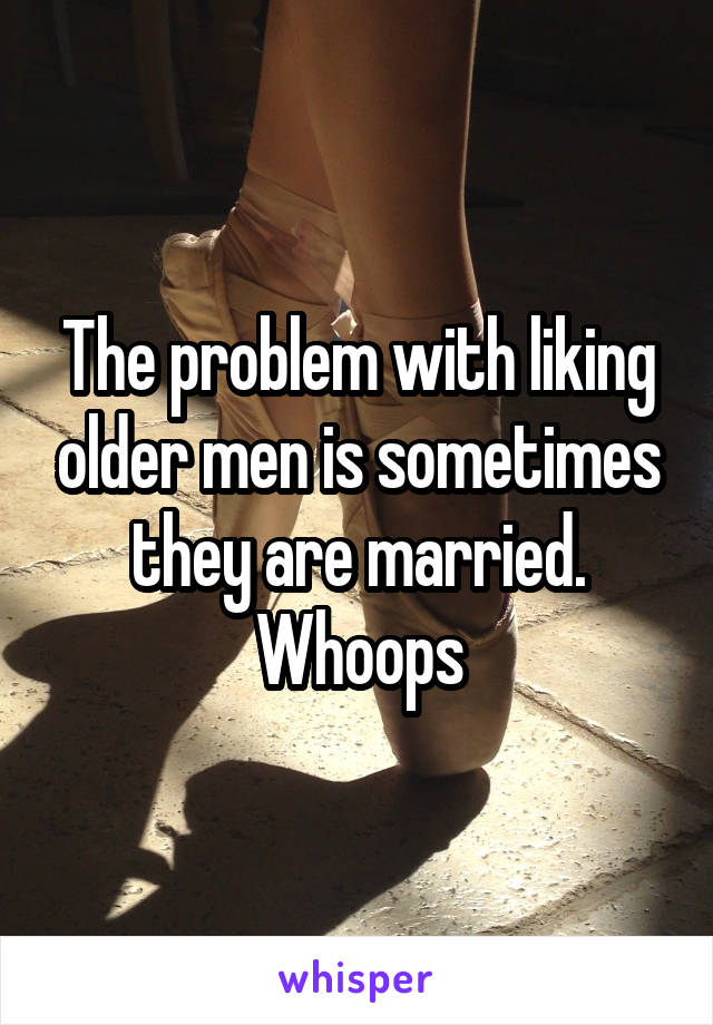 The problem with liking older men is sometimes they are married. Whoops
