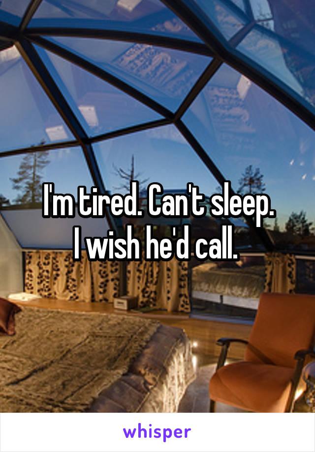 I'm tired. Can't sleep. I wish he'd call.