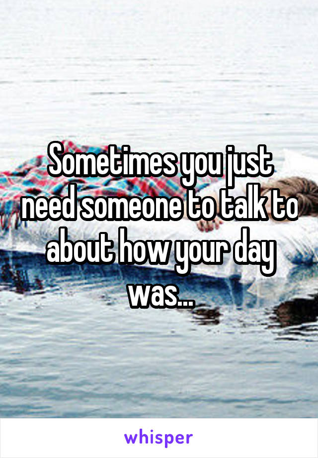 Sometimes you just need someone to talk to about how your day was...