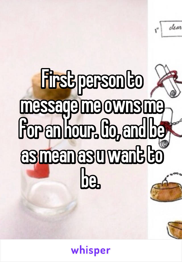 First person to message me owns me for an hour. Go, and be as mean as u want to be.