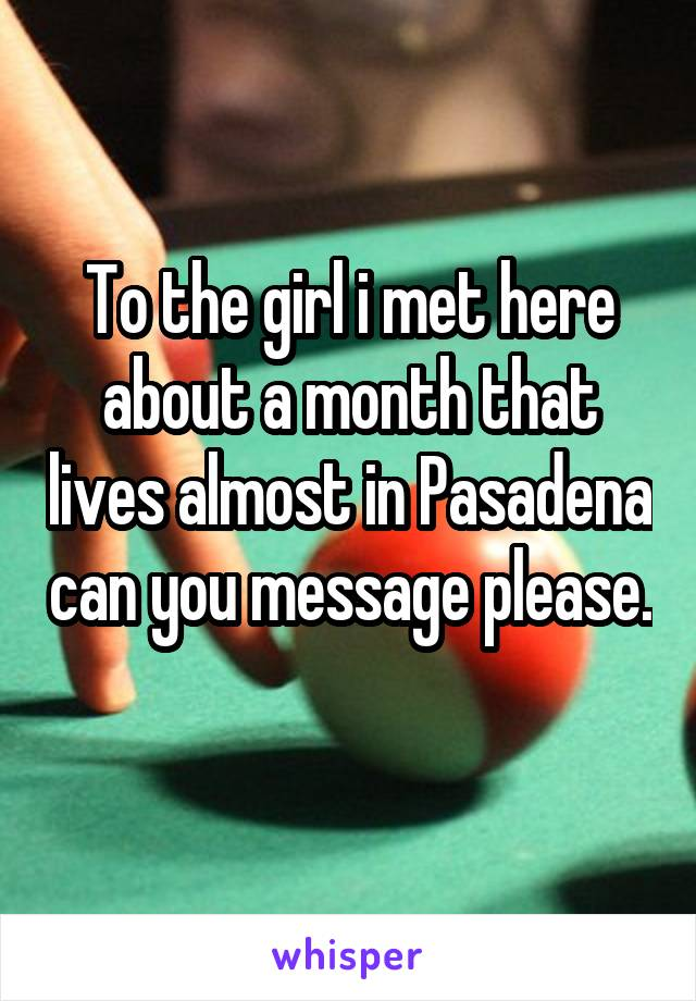 To the girl i met here about a month that lives almost in Pasadena can you message please.