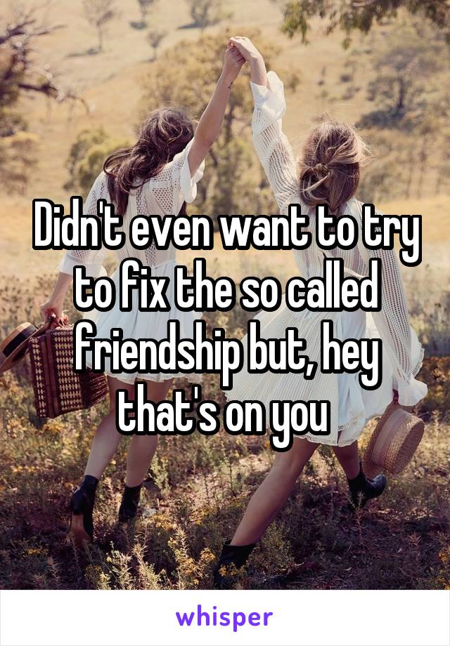 Didn't even want to try to fix the so called friendship but, hey that's on you