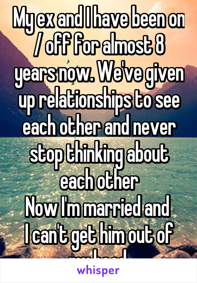 My ex and I have been on / off for almost 8 years now. We've given up relationships to see each other and never stop thinking about each other Now I'm married and  I can't get him out of my head.