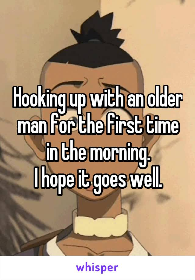 Hooking up with an older man for the first time in the morning. I hope it goes well.