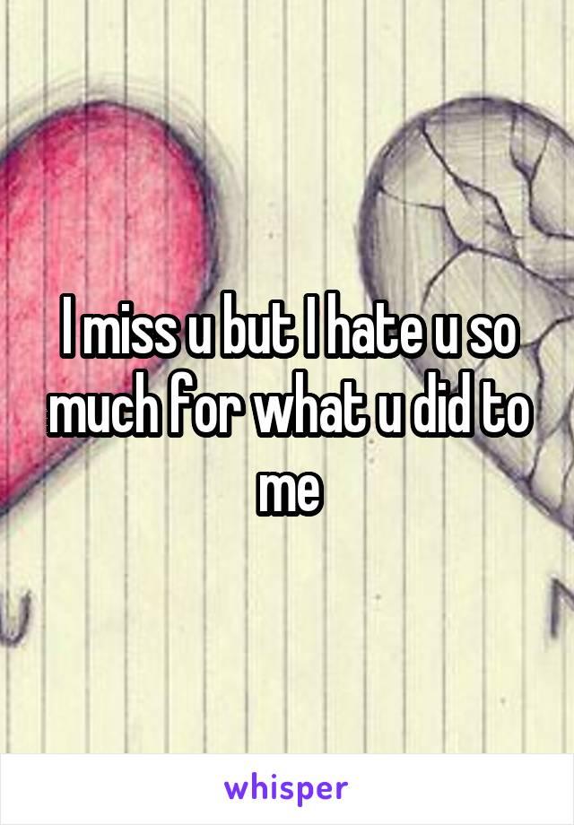 I miss u but I hate u so much for what u did to me