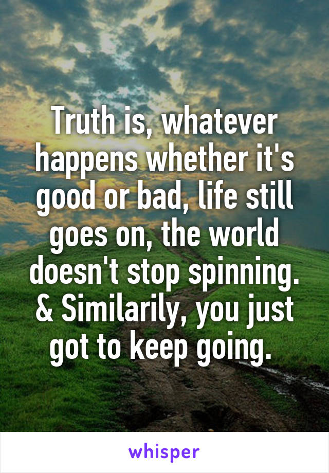 Truth is, whatever happens whether it's good or bad, life still goes on, the world doesn't stop spinning. & Similarily, you just got to keep going.