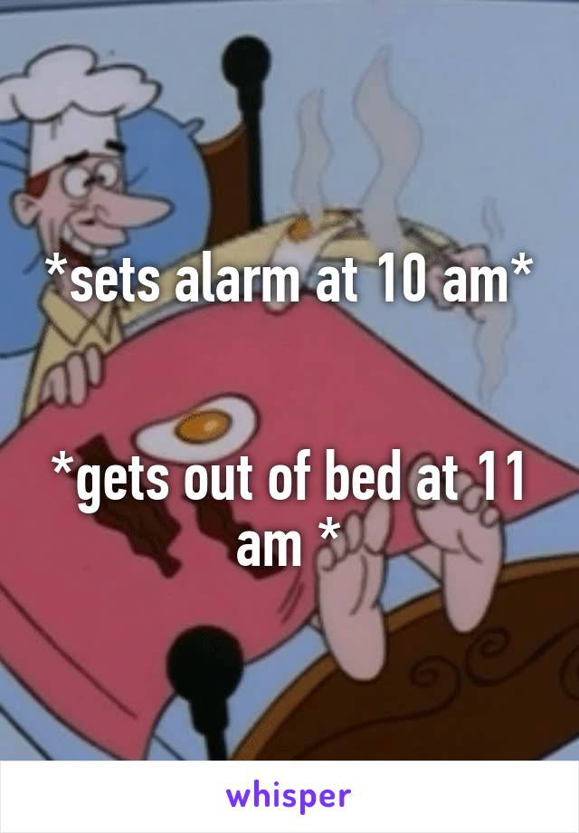 *sets alarm at 10 am*   *gets out of bed at 11 am *