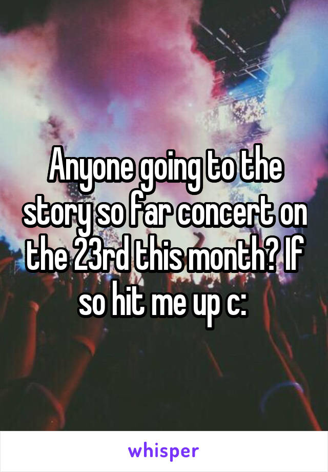 Anyone going to the story so far concert on the 23rd this month? If so hit me up c: