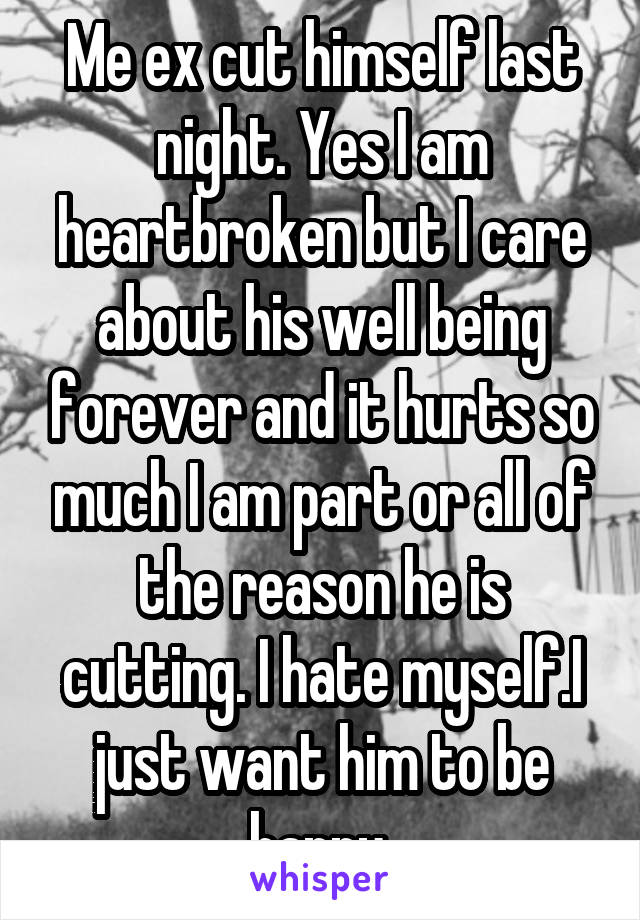 Me ex cut himself last night. Yes I am heartbroken but I care about his well being forever and it hurts so much I am part or all of the reason he is cutting. I hate myself.I just want him to be happy