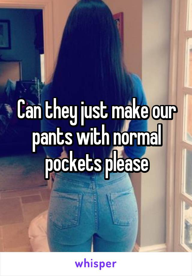 Can they just make our pants with normal pockets please