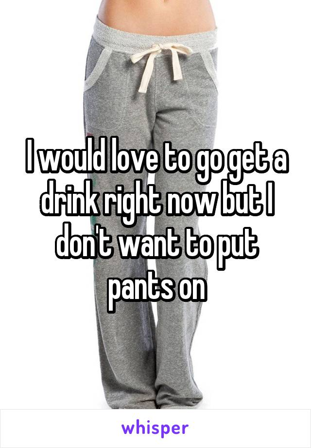 I would love to go get a drink right now but I don't want to put pants on