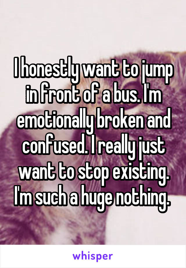 I honestly want to jump in front of a bus. I'm emotionally broken and confused. I really just want to stop existing. I'm such a huge nothing.