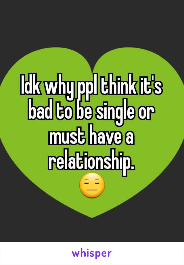 Idk why ppl think it's bad to be single or must have a relationship. 😑