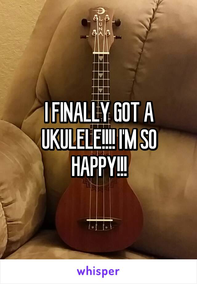 I FINALLY GOT A UKULELE!!!! I'M SO HAPPY!!!