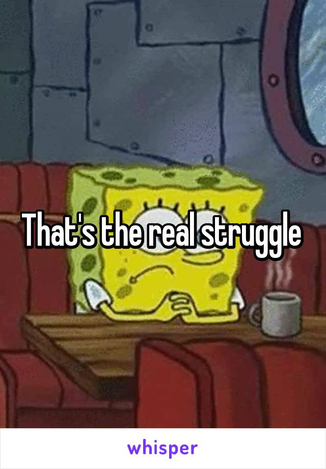 That's the real struggle