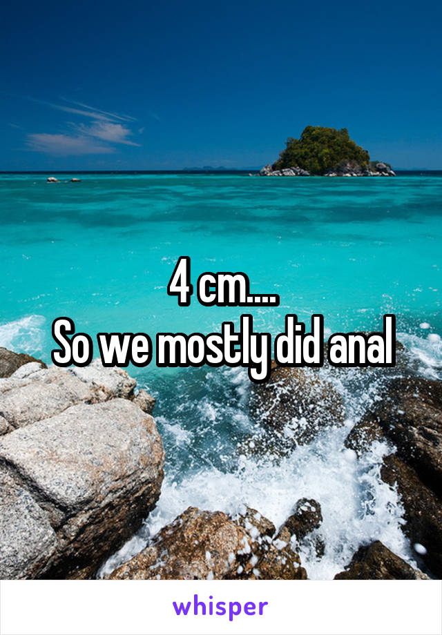 4 cm.... So we mostly did anal