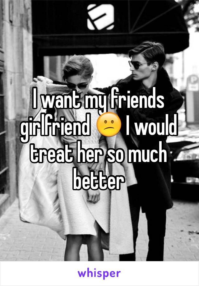 I want my friends girlfriend 😕 I would treat her so much better