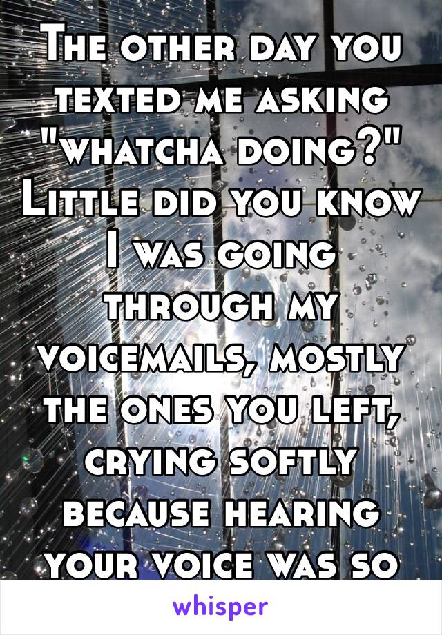 """The other day you texted me asking """"whatcha doing?"""" Little did you know I was going through my voicemails, mostly the ones you left, crying softly because hearing your voice was so wonderful. 💙💚💜"""