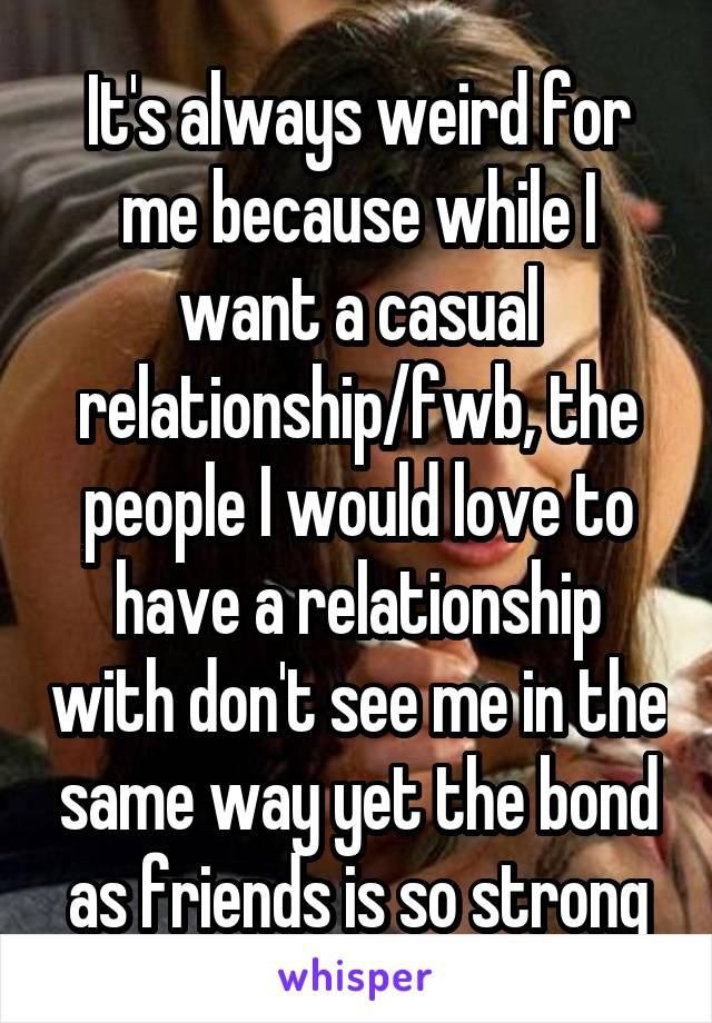 It's always weird for me because while I want a casual relationship/fwb, the people I would love to have a relationship with don't see me in the same way yet the bond as friends is so strong