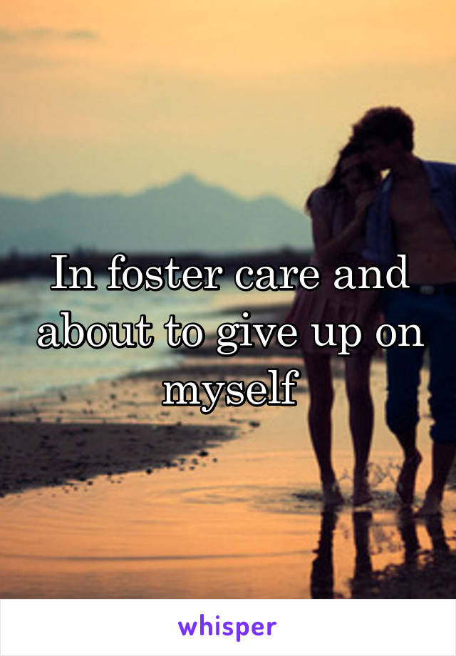 In foster care and about to give up on myself