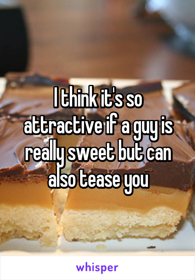 I think it's so attractive if a guy is really sweet but can also tease you