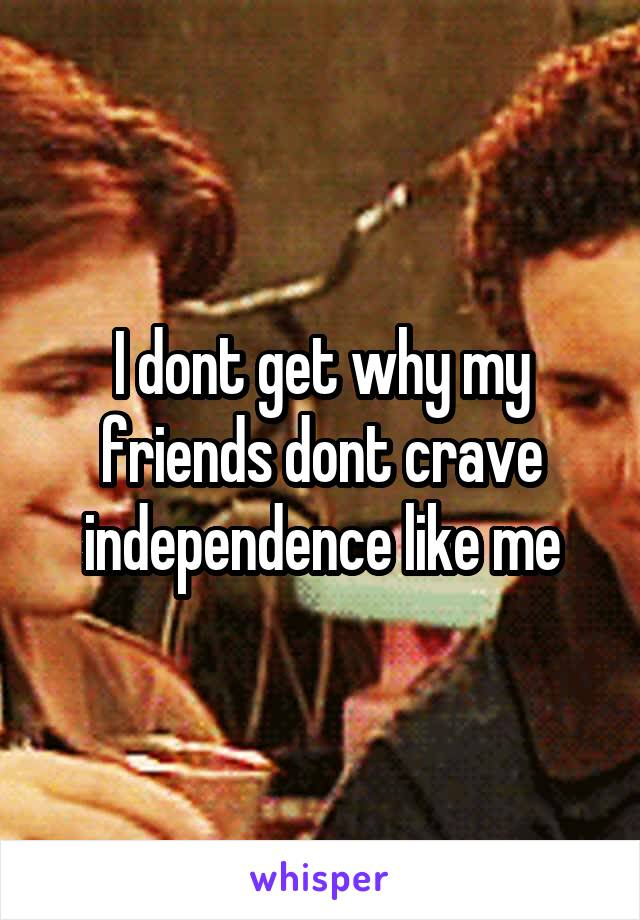 I dont get why my friends dont crave independence like me