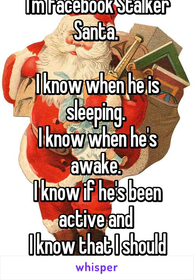 I'm Facebook Stalker Santa.   I know when he is sleeping.  I know when he's awake.  I know if he's been active and  I know that I should wait. To text.