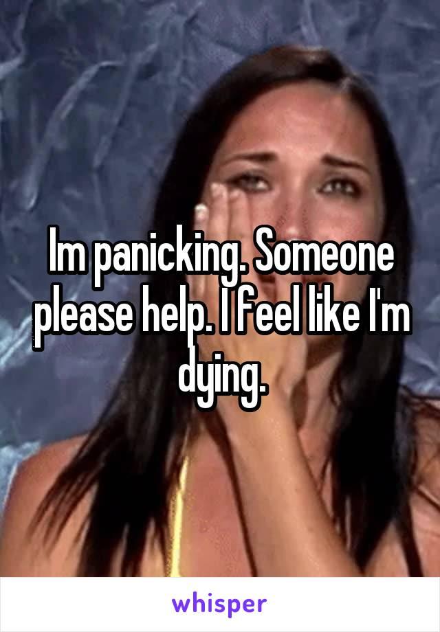 Im panicking. Someone please help. I feel like I'm dying.